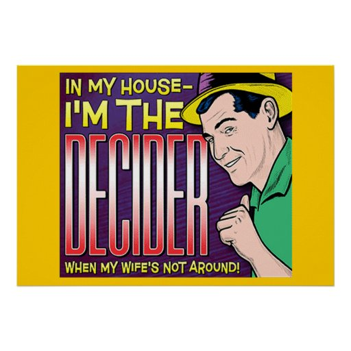 I'm The Decider – when my wife's not around Print