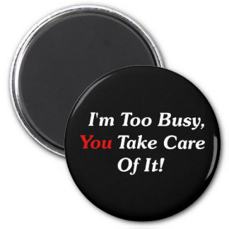 I m Too Busy You Take Care Of It Refrigerator Magnets