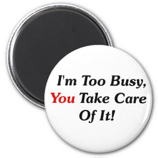 I m Too Busy You Take Care Of It Fridge Magnets