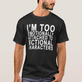 I'M TOO EMOTIONALLY ATTACHED TO FICTIONAL CHARACTE T-Shirt