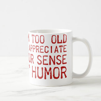 I'm Too Old To Appreciate Your Sense Of Humor Coffee Mug