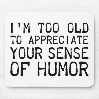I'm Too Old To Appreciate Your Sense Of Humor Mouse Pad