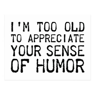 I'm Too Old To Appreciate Your Sense Of Humor Postcard