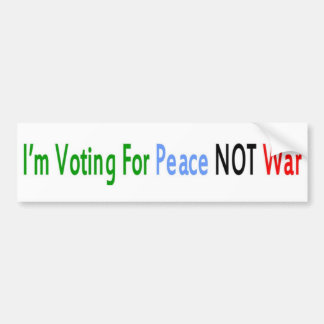 I m Voting For Peace NOT War Bumper Sticker