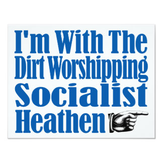 I'm With The Dirt Worshipping Socialist Heathen Card