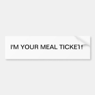 I M YOUR MEAL TICKET BUMPER STICKER