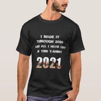 I Made it Through 2020 and All I Have Left 2021 T-Shirt