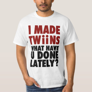 I Made Twins, What Have You Done Lately T-Shirt