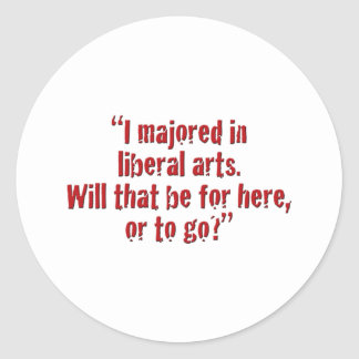 """""""I majored in liberal arts... Round Stickers"""