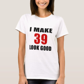I Make 39 Look Good T-Shirt