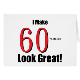 I Make 60 Years Old Look Great! Greeting Card