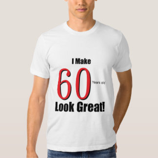 I Make 60 Years Old Look Great! Shirt
