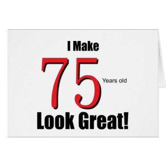 I Make 75 Years old Look Great! Card