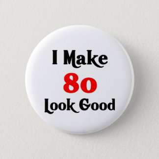 I make 80 look good pinback button