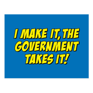 I Make It,The Government Takes It! Post Cards