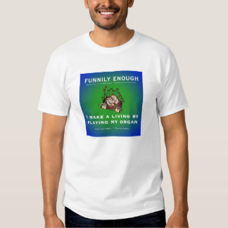 I make my living by playing my organ tee shirts
