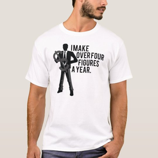 I Make Over Four Figures A Year T-Shirt