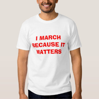 I march because it matters tee shirt