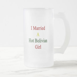 I Married A Hot Bolivian Girl 16 Oz Frosted Glass Beer Mug