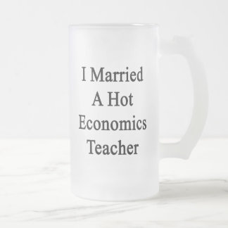 I Married A Hot Economics Teacher 16 Oz Frosted Glass Beer Mug
