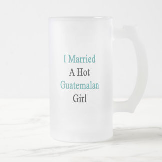 I Married A Hot Guatemalan Girl Frosted Glass Beer Mug