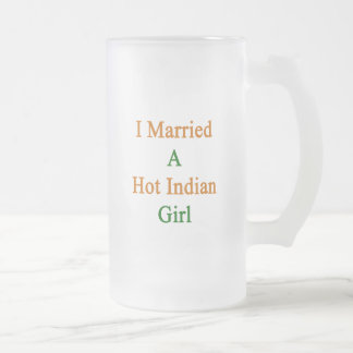 I Married A Hot Indian Girl 16 Oz Frosted Glass Beer Mug