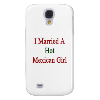 I Married A Hot Mexican Girl Samsung Galaxy S4 Cases