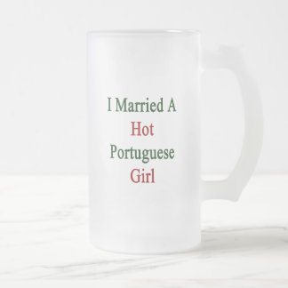I Married A Hot Portuguese Girl 16 Oz Frosted Glass Beer Mug