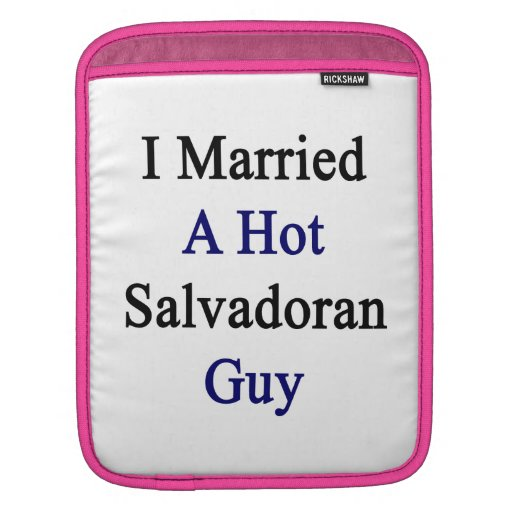 I Married A Hot Salvadoran Guy Sleeves For iPads