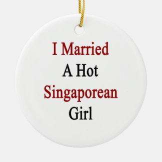 I Married A Hot Singaporean Girl Ornaments