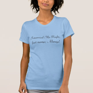 I married Mr Right, , first name; Always! T-Shirt