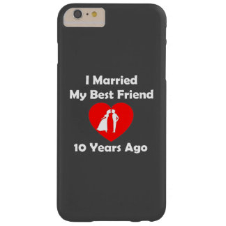 I Married My Best Friend 10 Years Ago Barely There iPhone 6 Plus Case