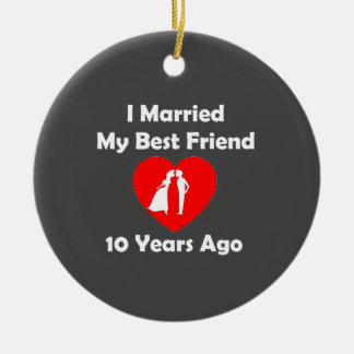 I Married My Best Friend 10 Years Ago Ceramic Ornament