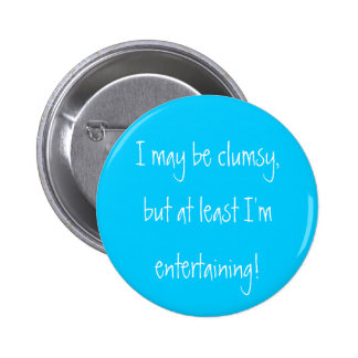 I may be clumsy but at least I m entertaining Button