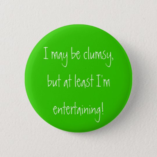 I may be clumsy,but at least I'mentertaining! Button