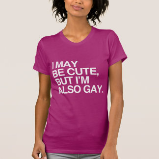 I MAY BE CUTE BUT I'M ALSO GAY - WHITE -.png Tee Shirts