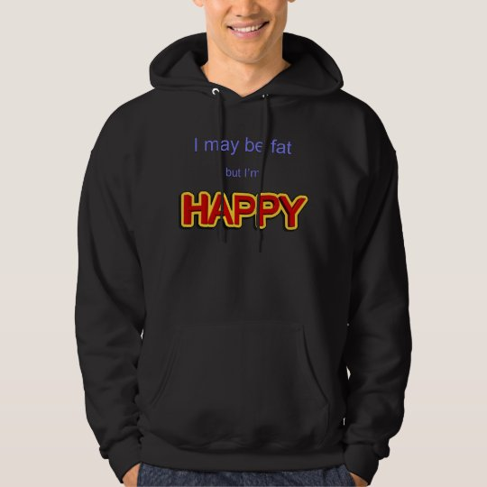 I may be fat but I am happy Hoodie