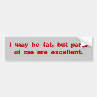 I may be fat, but parts of me are excellent. bumper stickers