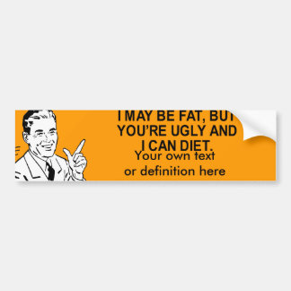 i may be fat, but you're ugly and i can diet  bumper stickers