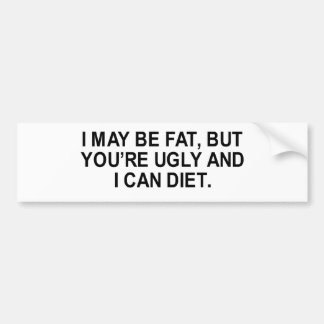 i may be fat, but you're ugly and i can diet  bumper sticker