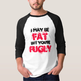 I May Be Fat But You're Fugly Mens Tshirt