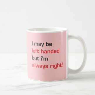 I may be left handed but i'm always right classic white coffee mug