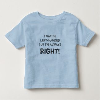 I may be left-handed but I'm always right! Shirt
