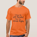 I may be, Left Handed, but I'm, Always Right T-Shirt