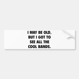 I May Be Old But I Got To See All The Cool Bands Bumper Sticker