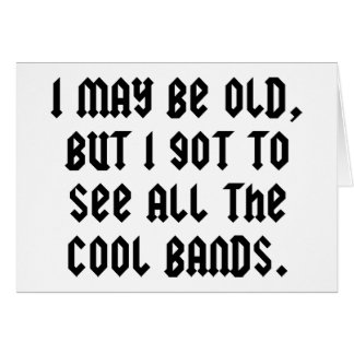 I May Be Old But I Got To See All The Cool Bands Card