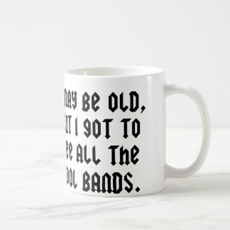 I May Be Old But I Got To See All The Cool Bands Coffee Mug
