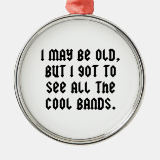 I May Be Old But I Got To See All The Cool Bands Metal Ornament