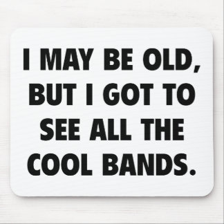 I May Be Old But I Got To See All The Cool Bands Mousepad