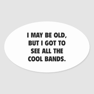 I May Be Old But I Got To See All The Cool Bands Oval Sticker